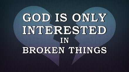 God Is Only Interested In Broken Things